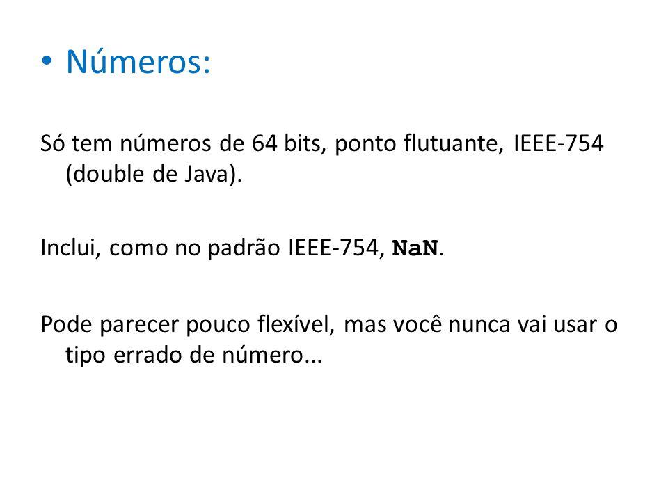Números: Só tem números de 64 bits, ponto flutuante, IEEE-754 (double de Java). Inclui, como no padrão IEEE-754, NaN. Pode parecer pouco flexível, mas