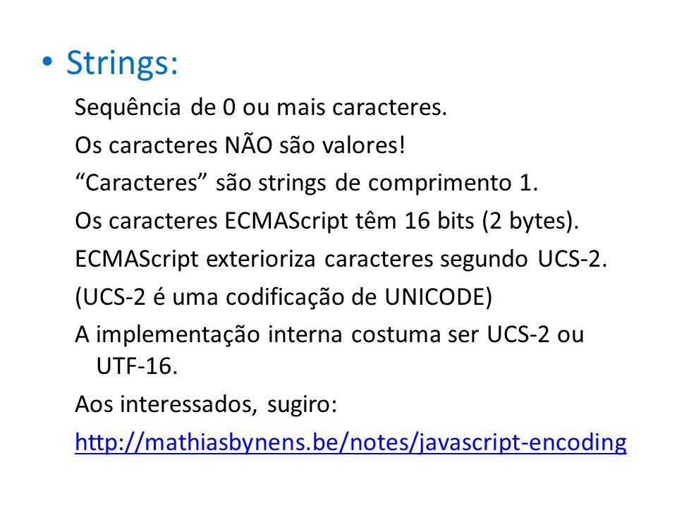 Strings: Sequência de 0 ou mais caracteres. Os caracteres NÃO são valores! Caracteres são strings de comprimento 1. Os caracteres ECMAScript têm 16 bi