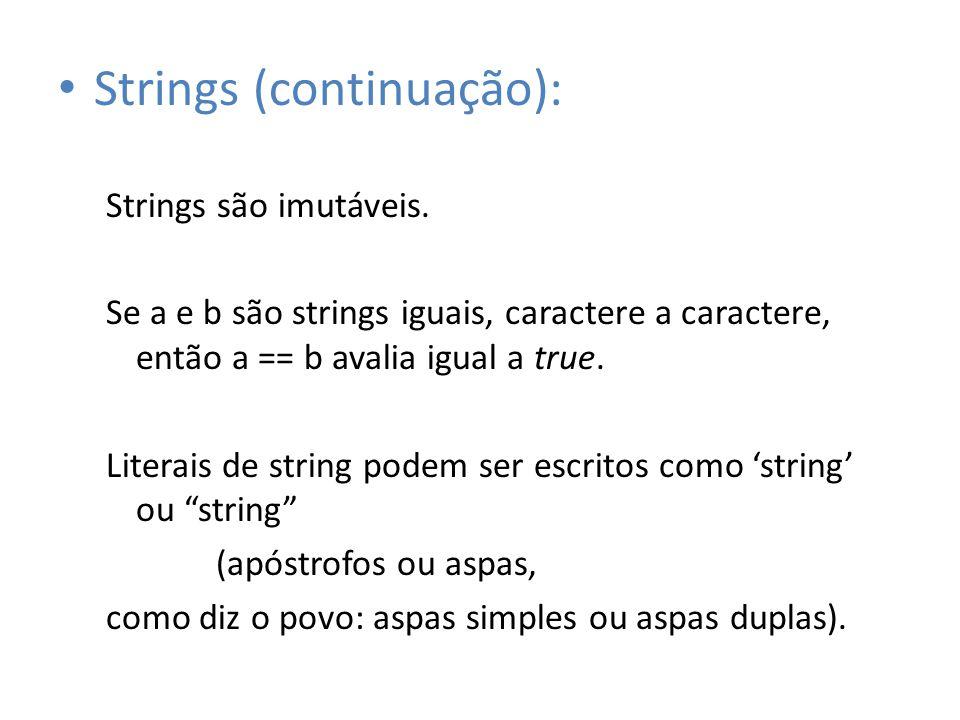 Strings (continuação): Strings são imutáveis. Se a e b são strings iguais, caractere a caractere, então a == b avalia igual a true. Literais de string