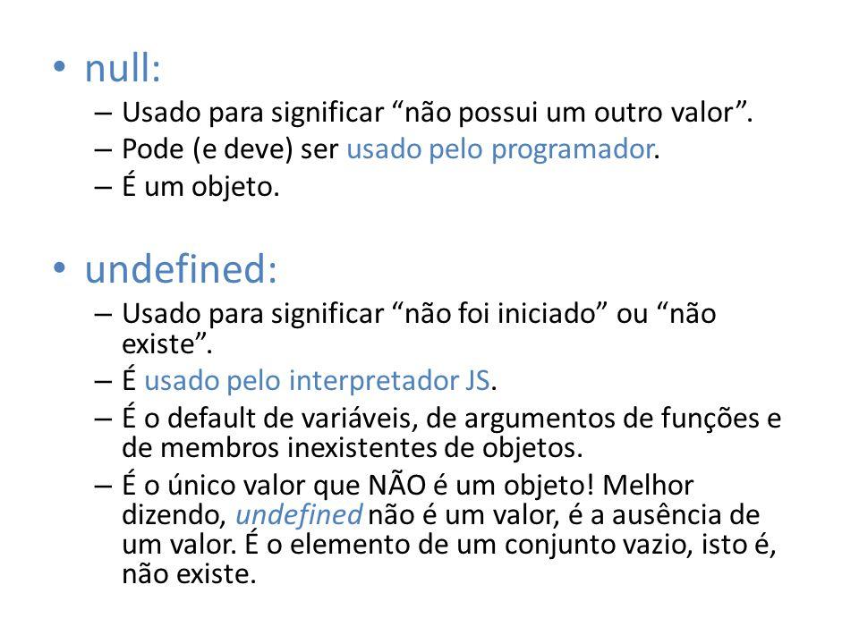 null: – Usado para significar não possui um outro valor. – Pode (e deve) ser usado pelo programador. – É um objeto. undefined: – Usado para significar