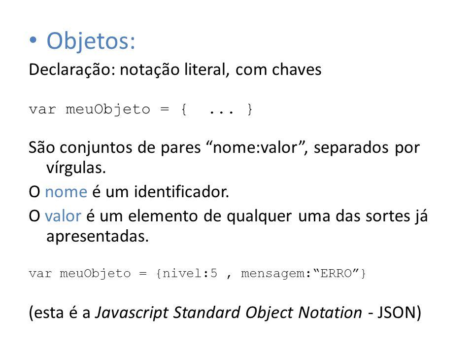 Objetos: Declaração: notação literal, com chaves var meuObjeto = {... } São conjuntos de pares nome:valor, separados por vírgulas. O nome é um identif