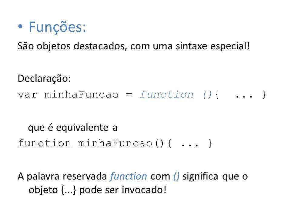 Funções: São objetos destacados, com uma sintaxe especial! Declaração: var minhaFuncao = function (){... } que é equivalente a function minhaFuncao(){