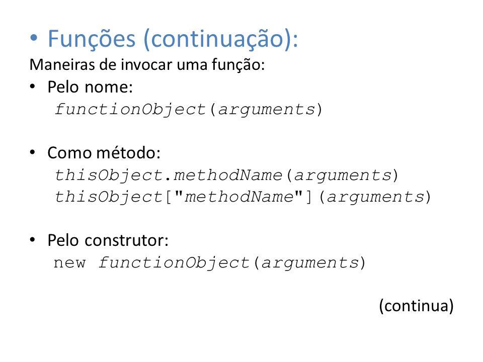 Funções (continuação): Maneiras de invocar uma função: Pelo nome: functionObject(arguments) Como método: thisObject.methodName(arguments) thisObject[