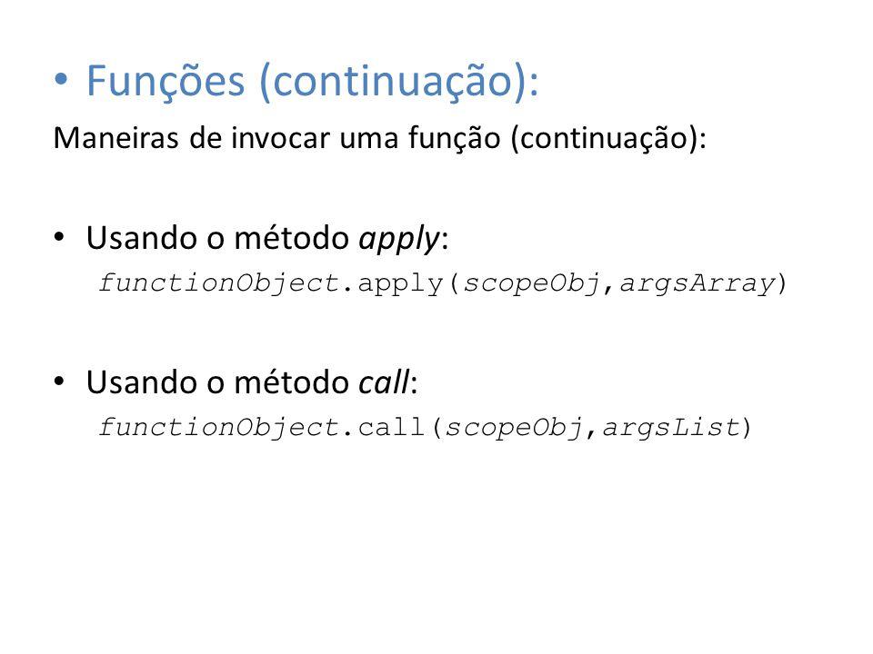 Funções (continuação): Maneiras de invocar uma função (continuação): Usando o método apply: functionObject.apply(scopeObj,argsArray) Usando o método c