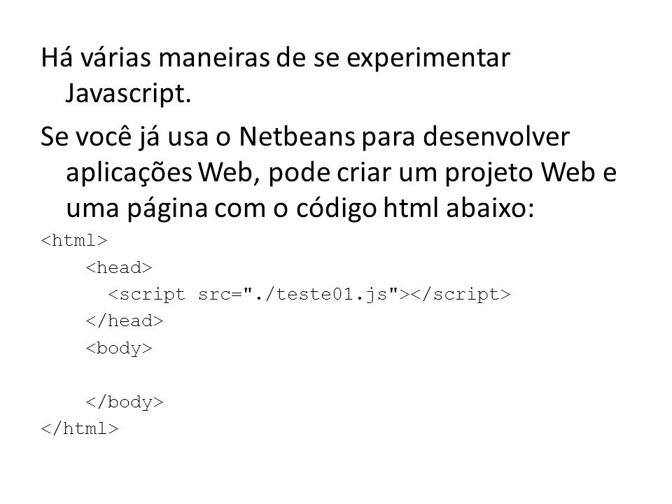 Há várias maneiras de se experimentar Javascript. Se você já usa o Netbeans para desenvolver aplicações Web, pode criar um projeto Web e uma página co