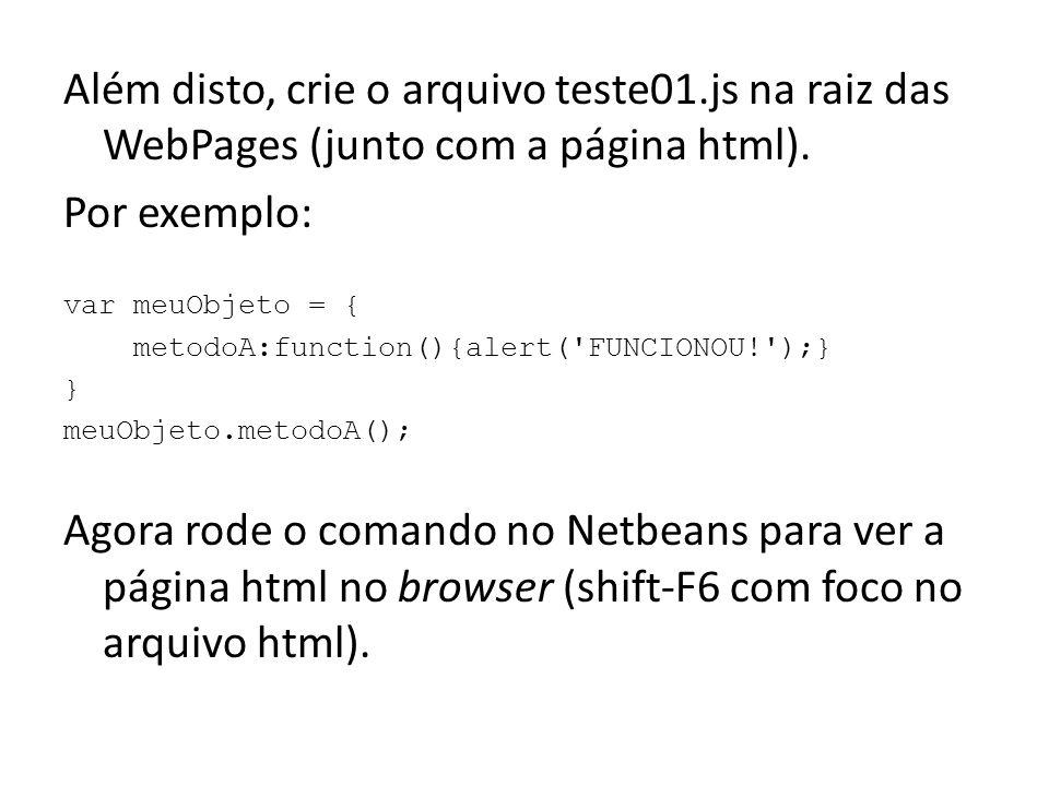 Quando você modificar o arquivo teste01.js, basta: -salvá-lo no Netbeans (cntrl-S), -mudar o foco para o browser (alt-tab), -recarregar a página no browser (cntrl-R) Há quatro maneiras simples de interagir com Javascript no ambiente de um browser: 1.