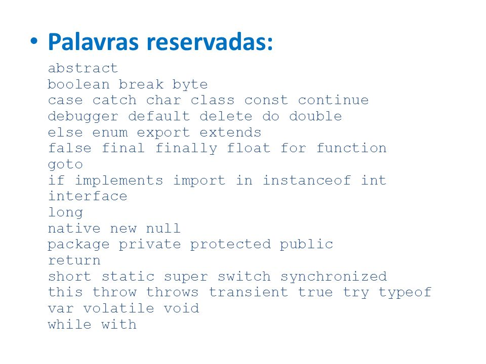 Palavras reservadas: abstract boolean break byte case catch char class const continue debugger default delete do double else enum export extends false final finally float for function goto if implements import in instanceof int interface long native new null package private protected public return short static super switch synchronized this throw throws transient true try typeof var volatile void while with