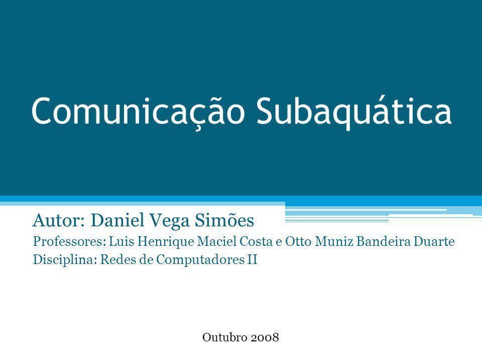 Comunicação Subaquática Autor: Daniel Vega Simões Professores: Luis Henrique Maciel Costa e Otto Muniz Bandeira Duarte Disciplina: Redes de Computador