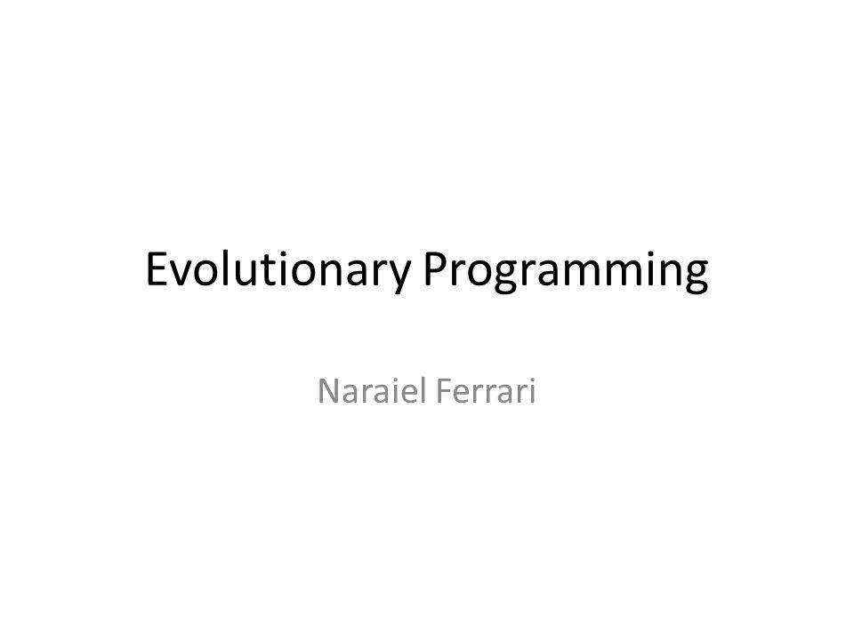 Evolutionary Programming Naraiel Ferrari