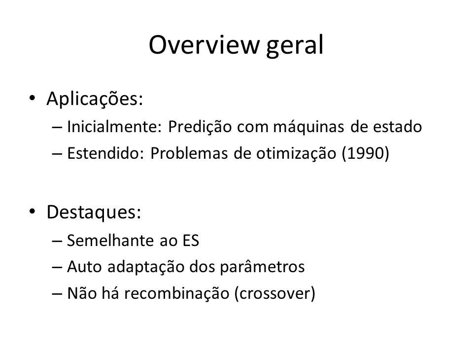 Overview geral Aplicações: – Inicialmente: Predição com máquinas de estado – Estendido: Problemas de otimização (1990) Destaques: – Semelhante ao ES – Auto adaptação dos parâmetros – Não há recombinação (crossover)