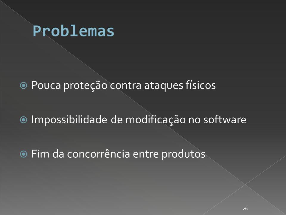 Pouca proteção contra ataques físicos Impossibilidade de modificação no software Fim da concorrência entre produtos 26