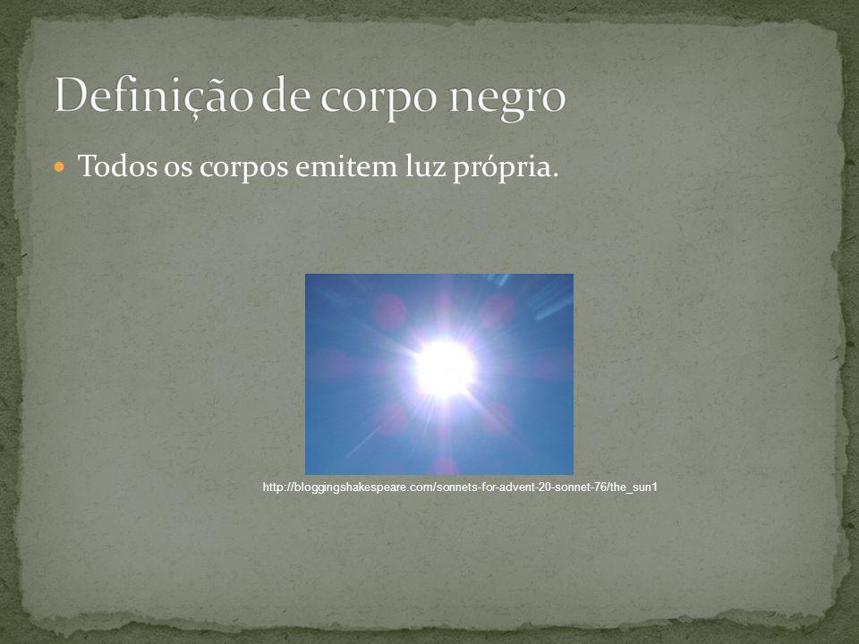 Todos os corpos emitem luz própria. http://bloggingshakespeare.com/sonnets-for-advent-20-sonnet-76/the_sun1