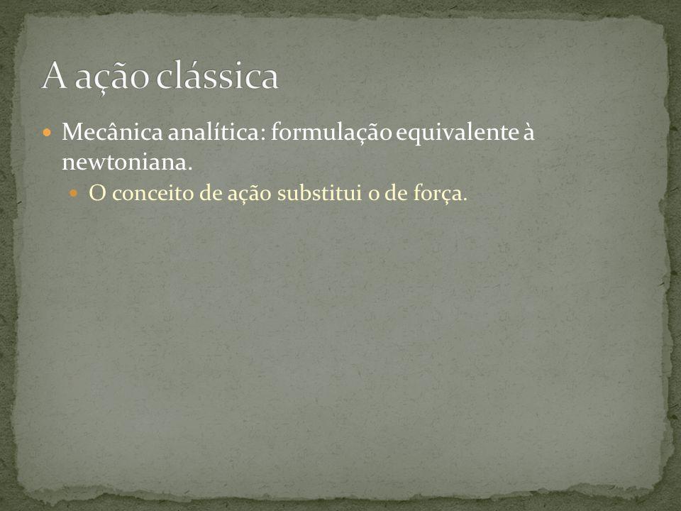 Mecânica analítica: formulação equivalente à newtoniana. O conceito de ação substitui o de força.
