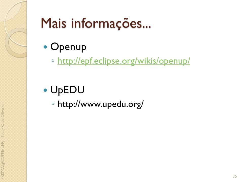 Mais informações... Openup http://epf.eclipse.org/wikis/openup/ UpEDU http://www.upedu.org/ 35 PRISMA@COPPE/UFRJ - Toacy C. de Oliveira