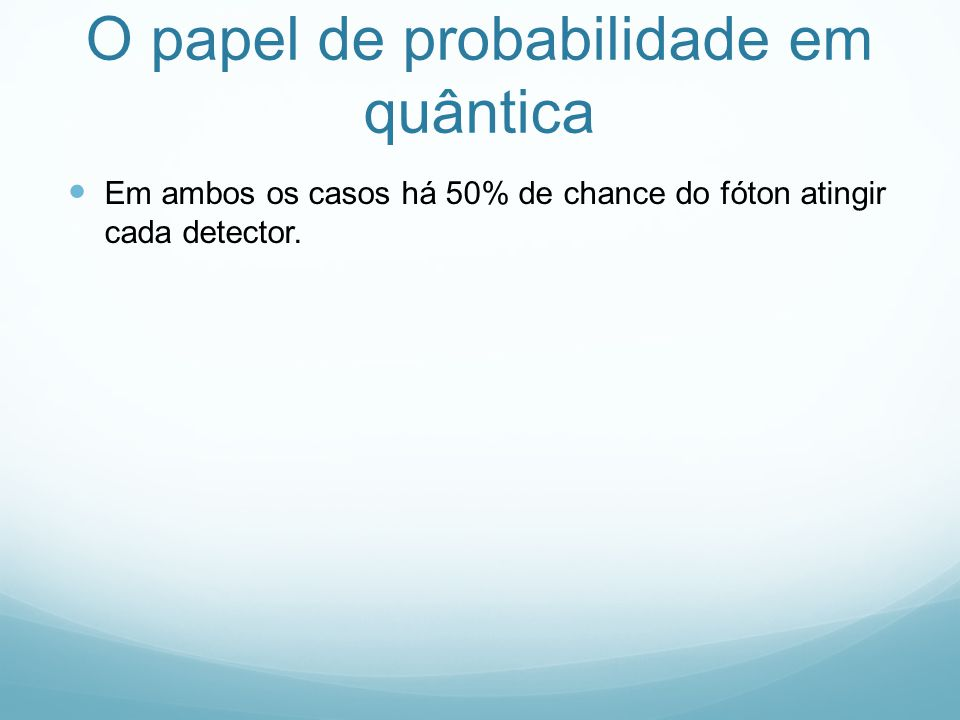 O papel de probabilidade em quântica Em ambos os casos há 50% de chance do fóton atingir cada detector.