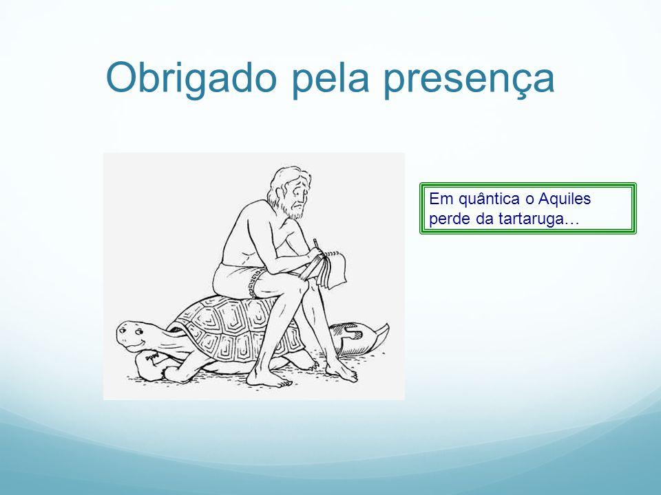 Obrigado pela presença Em quântica o Aquiles perde da tartaruga…