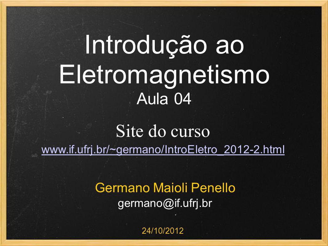 Introdução ao Eletromagnetismo Aula 04 Germano Maioli Penello 24/10/2012 Site do curso www.if.ufrj.br/~germano/IntroEletro_2012-2.html germano@if.ufrj