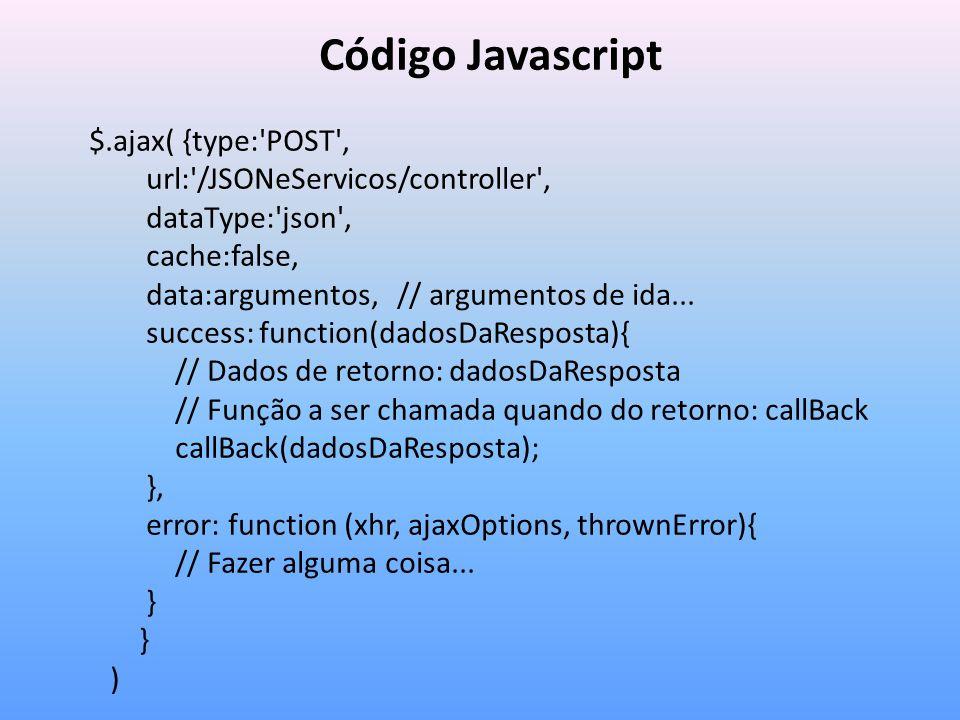 Código Javascript $.ajax( {type: POST , url: /JSONeServicos/controller , dataType: json , cache:false, data:argumentos, // argumentos de ida...