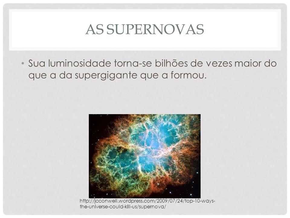 AS SUPERNOVAS Sua luminosidade torna-se bilhões de vezes maior do que a da supergigante que a formou. http://jcconwell.wordpress.com/2009/07/24/top-10