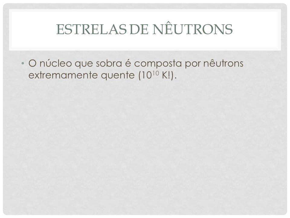 O núcleo que sobra é composta por nêutrons extremamente quente (10 10 K!).