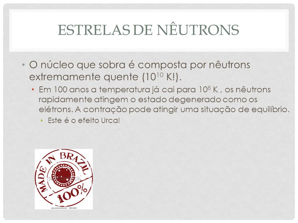 ESTRELAS DE NÊUTRONS O núcleo que sobra é composta por nêutrons extremamente quente (10 10 K!). Em 100 anos a temperatura já cai para 10 8 K, os nêutr