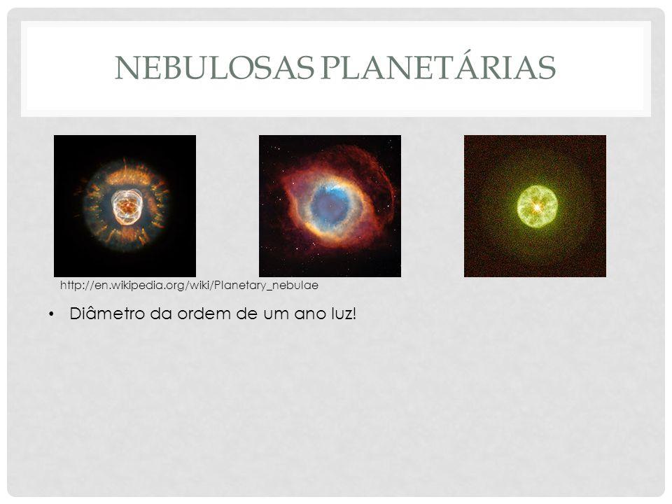 http://en.wikipedia.org/wiki/Planetary_nebulae Diâmetro da ordem de um ano luz!