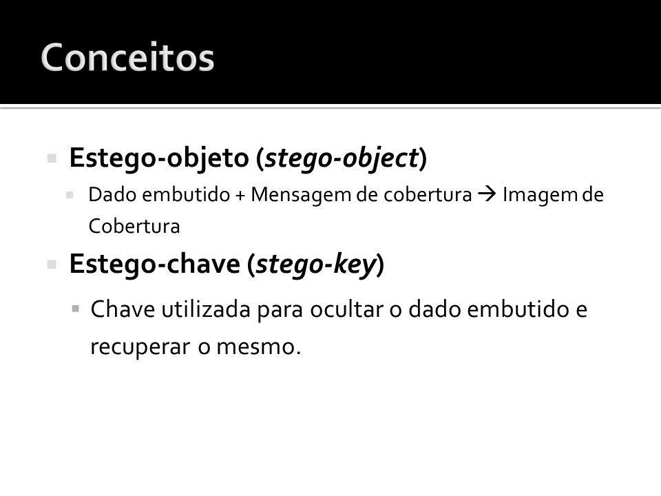 Estego-objeto (stego-object) Dado embutido + Mensagem de cobertura Imagem de Cobertura Estego-chave (stego-key) Chave utilizada para ocultar o dado embutido e recuperar o mesmo.