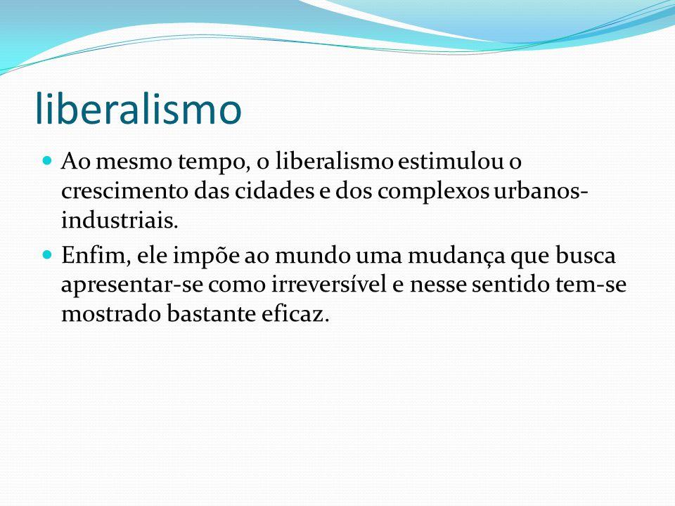 liberalismo Ao mesmo tempo, o liberalismo estimulou o crescimento das cidades e dos complexos urbanos- industriais. Enfim, ele impõe ao mundo uma muda