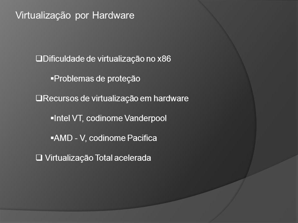 Dificuldade de virtualização no x86 Problemas de proteção Recursos de virtualização em hardware Intel VT, codinome Vanderpool AMD - V, codinome Pacifi
