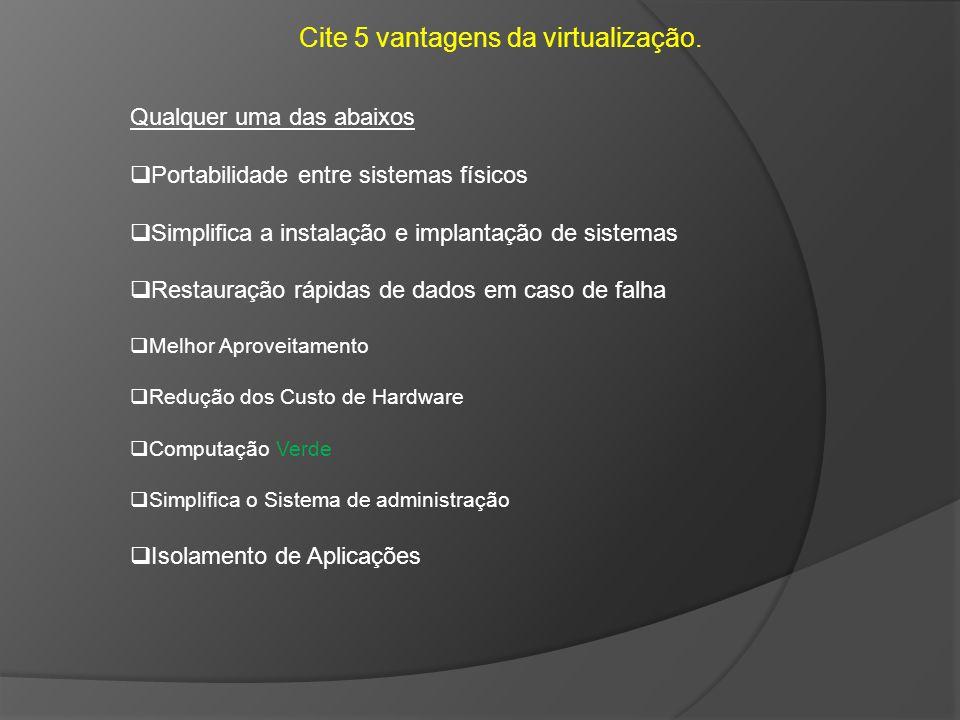 Cite 5 vantagens da virtualização. Qualquer uma das abaixos Portabilidade entre sistemas físicos Simplifica a instalação e implantação de sistemas Res