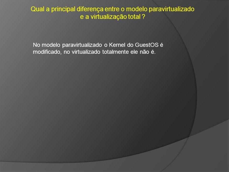 Qual a principal diferença entre o modelo paravirtualizado e a virtualização total ? No modelo paravirtualizado o Kernel do GuestOS é modificado, no v
