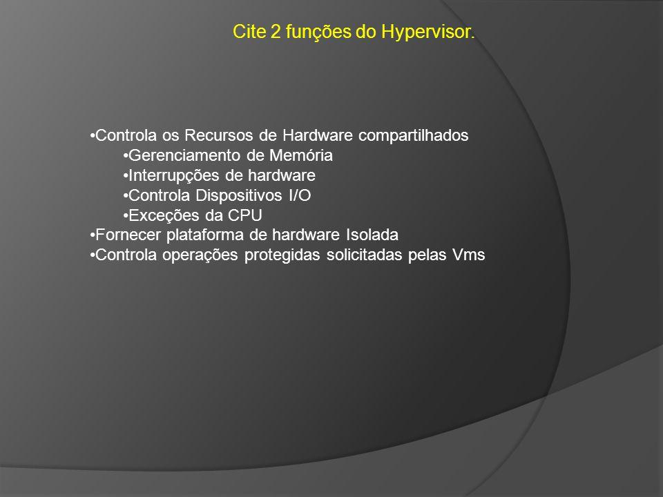 Cite 2 funções do Hypervisor. Controla os Recursos de Hardware compartilhados Gerenciamento de Memória Interrupções de hardware Controla Dispositivos