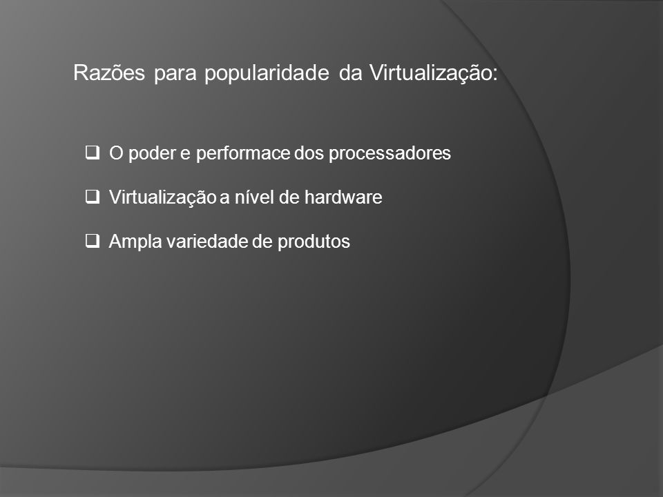 Razões para popularidade da Virtualização: O poder e performace dos processadores Virtualização a nível de hardware Ampla variedade de produtos