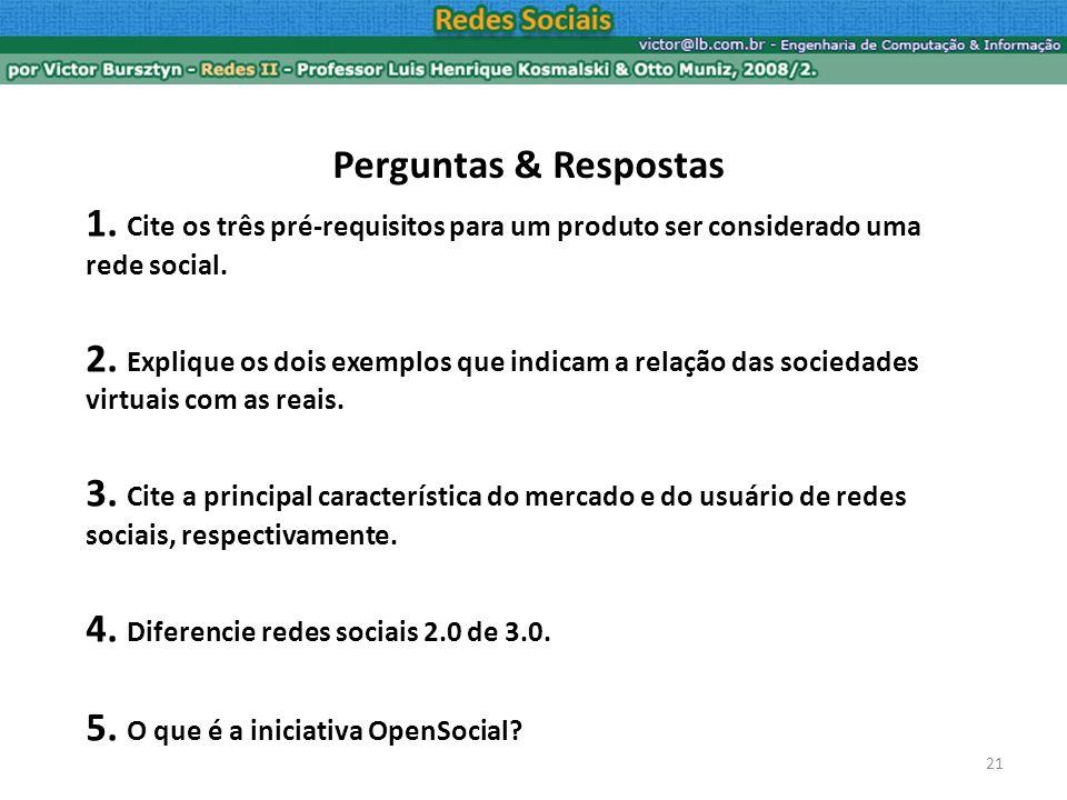 21 Perguntas & Respostas 1. Cite os três pré-requisitos para um produto ser considerado uma rede social. 2. Explique os dois exemplos que indicam a re