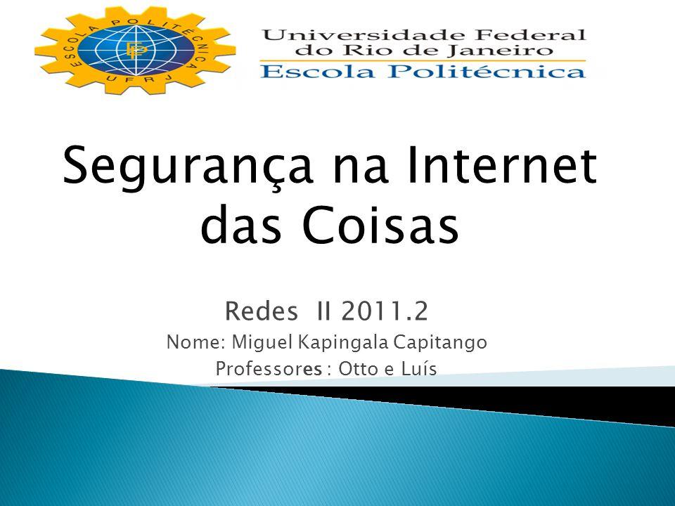 Redes II 2011.2 Nome: Miguel Kapingala Capitango Professores : Otto e Luís Segurança na Internet das Coisas