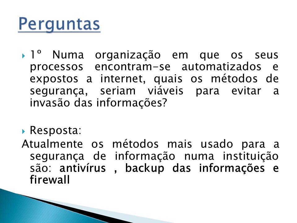 1º Numa organização em que os seus processos encontram-se automatizados e expostos a internet, quais os métodos de segurança, seriam viáveis para evitar a invasão das informações.