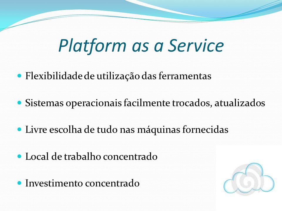 Flexibilidade de utilização das ferramentas Sistemas operacionais facilmente trocados, atualizados Livre escolha de tudo nas máquinas fornecidas Local