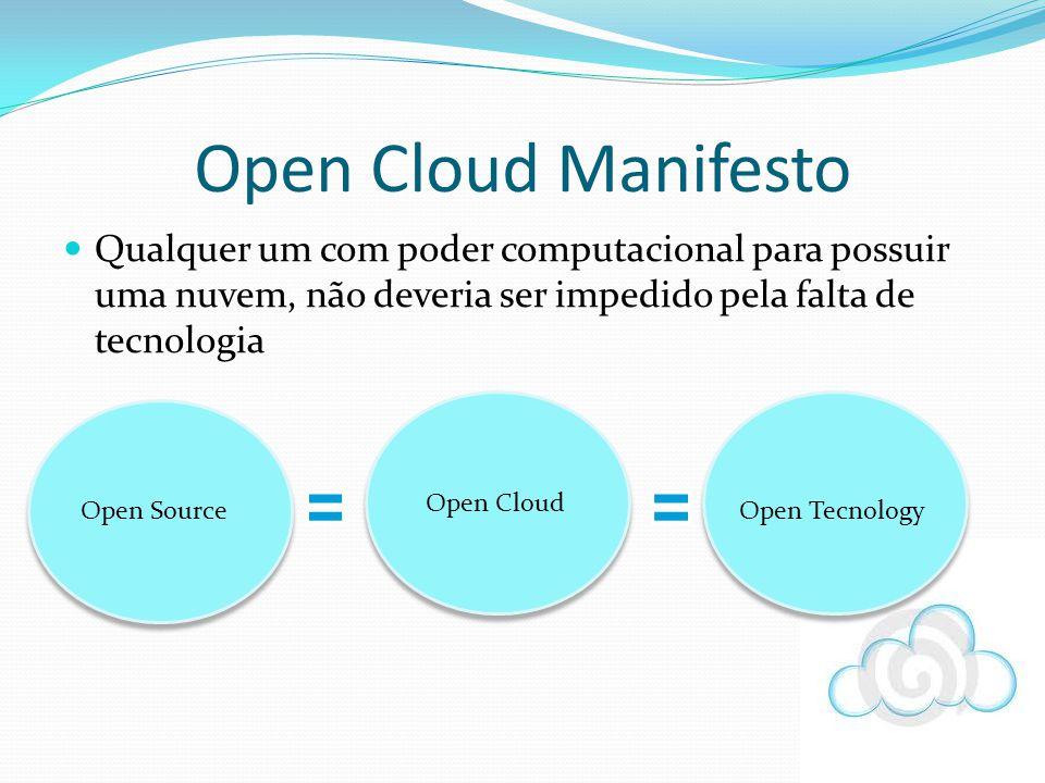 Qualquer um com poder computacional para possuir uma nuvem, não deveria ser impedido pela falta de tecnologia Open Cloud Manifesto Open Source Open Cl