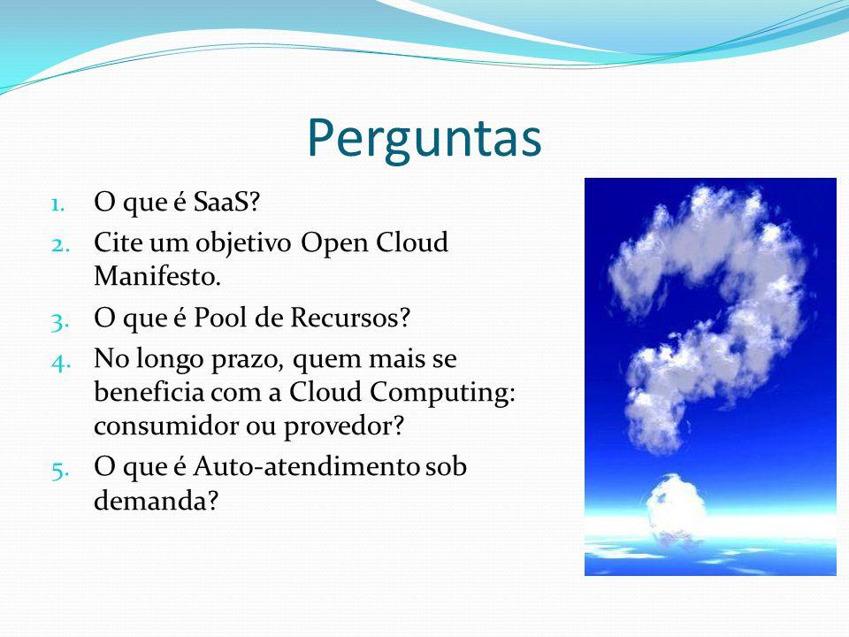 Perguntas 1. O que é SaaS? 2. Cite um objetivo Open Cloud Manifesto. 3. O que é Pool de Recursos? 4. No longo prazo, quem mais se beneficia com a Clou