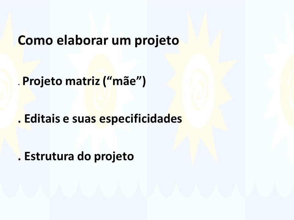 Como elaborar um projeto. Projeto matriz (mãe). Editais e suas especificidades.