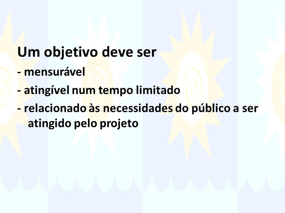 Um objetivo deve ser - mensurável - atingível num tempo limitado - relacionado às necessidades do público a ser atingido pelo projeto