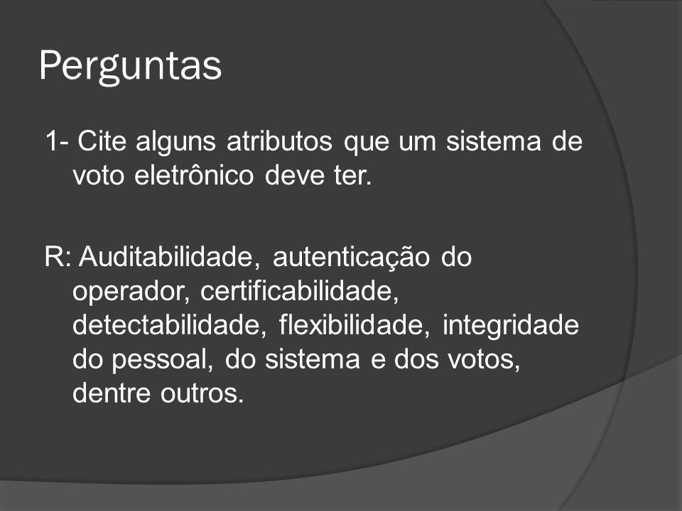 Perguntas 1- Cite alguns atributos que um sistema de voto eletrônico deve ter. R: Auditabilidade, autenticação do operador, certificabilidade, detecta