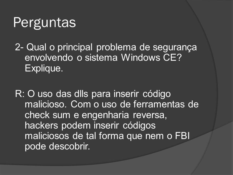 Perguntas 2- Qual o principal problema de segurança envolvendo o sistema Windows CE? Explique. R: O uso das dlls para inserir código malicioso. Com o