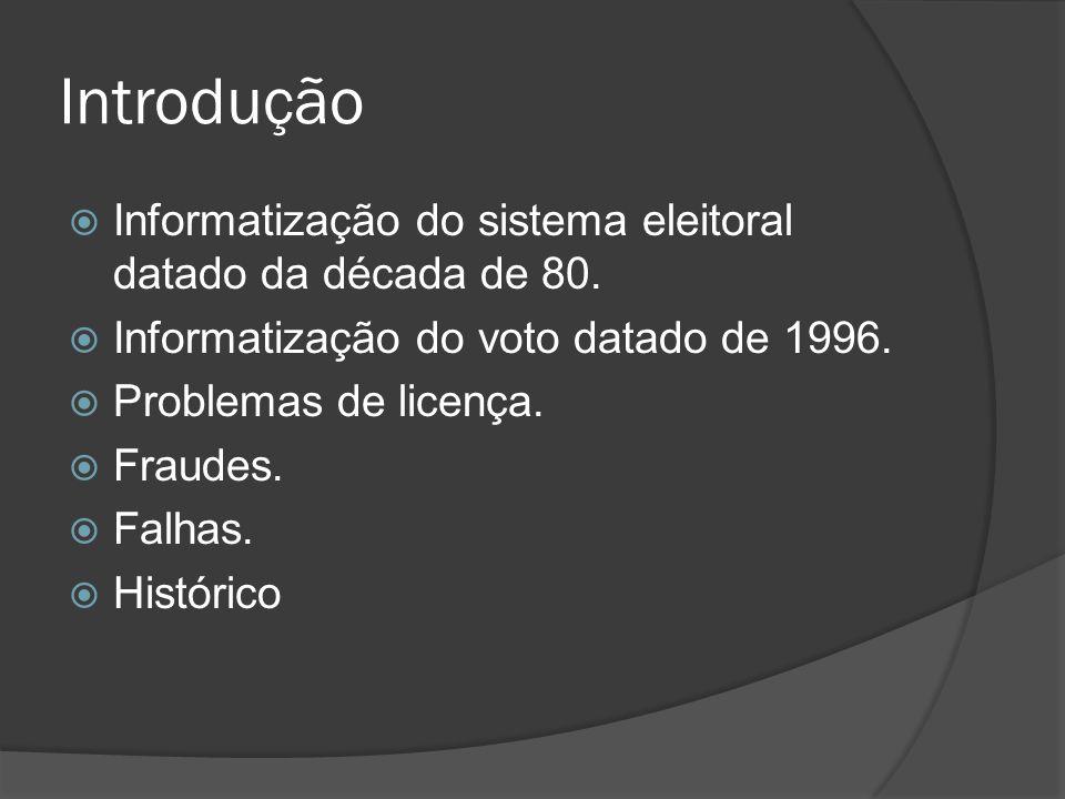 Introdução Informatização do sistema eleitoral datado da década de 80. Informatização do voto datado de 1996. Problemas de licença. Fraudes. Falhas. H