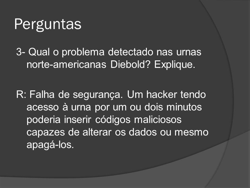 Perguntas 3- Qual o problema detectado nas urnas norte-americanas Diebold? Explique. R: Falha de segurança. Um hacker tendo acesso à urna por um ou do