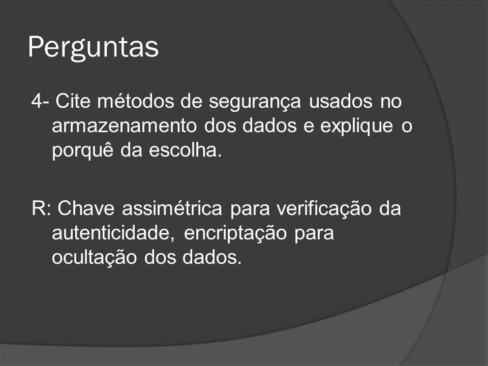 Perguntas 4- Cite métodos de segurança usados no armazenamento dos dados e explique o porquê da escolha. R: Chave assimétrica para verificação da aute