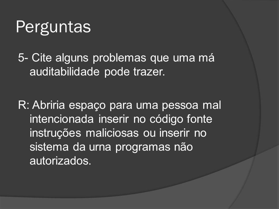 Perguntas 5- Cite alguns problemas que uma má auditabilidade pode trazer. R: Abriria espaço para uma pessoa mal intencionada inserir no código fonte i