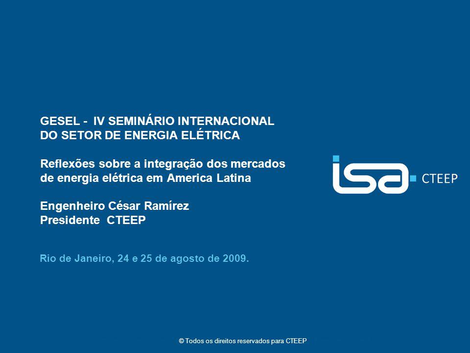 © Todos os direitos reservados para CTEEP GESEL - IV SEMINÁRIO INTERNACIONAL DO SETOR DE ENERGIA ELÉTRICA Reflexões sobre a integração dos mercados de