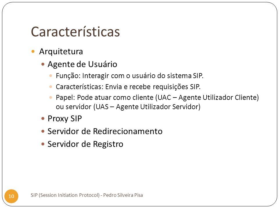 Características SIP (Session Initiation Protocol) - Pedro Silveira Pisa 10 Arquitetura Agente de Usuário Função: Interagir com o usuário do sistema SI