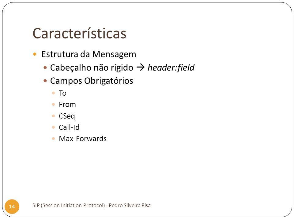 Características SIP (Session Initiation Protocol) - Pedro Silveira Pisa 14 Estrutura da Mensagem Cabeçalho não rígido header:field Campos Obrigatórios